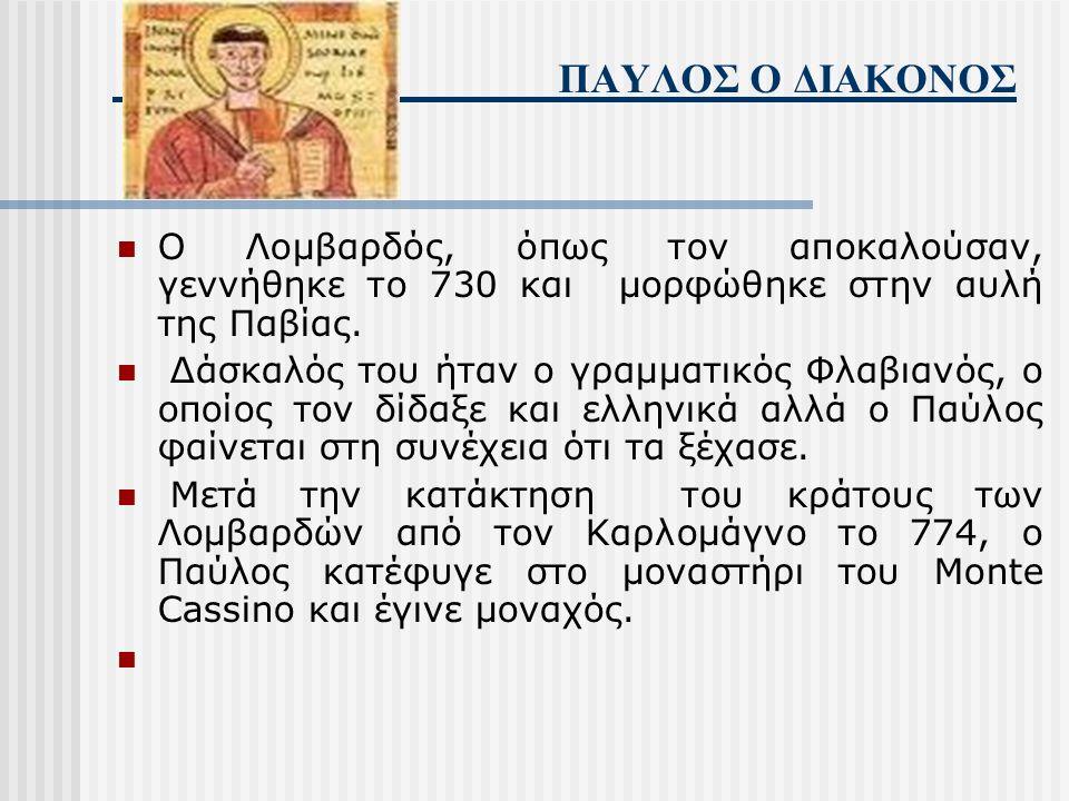 ΠΑΥΛΟΣ Ο ΔΙΑΚΟΝΟΣ Ο Λομβαρδός, όπως τον αποκαλούσαν, γεννήθηκε το 730 και μορφώθηκε στην αυλή της Παβίας.