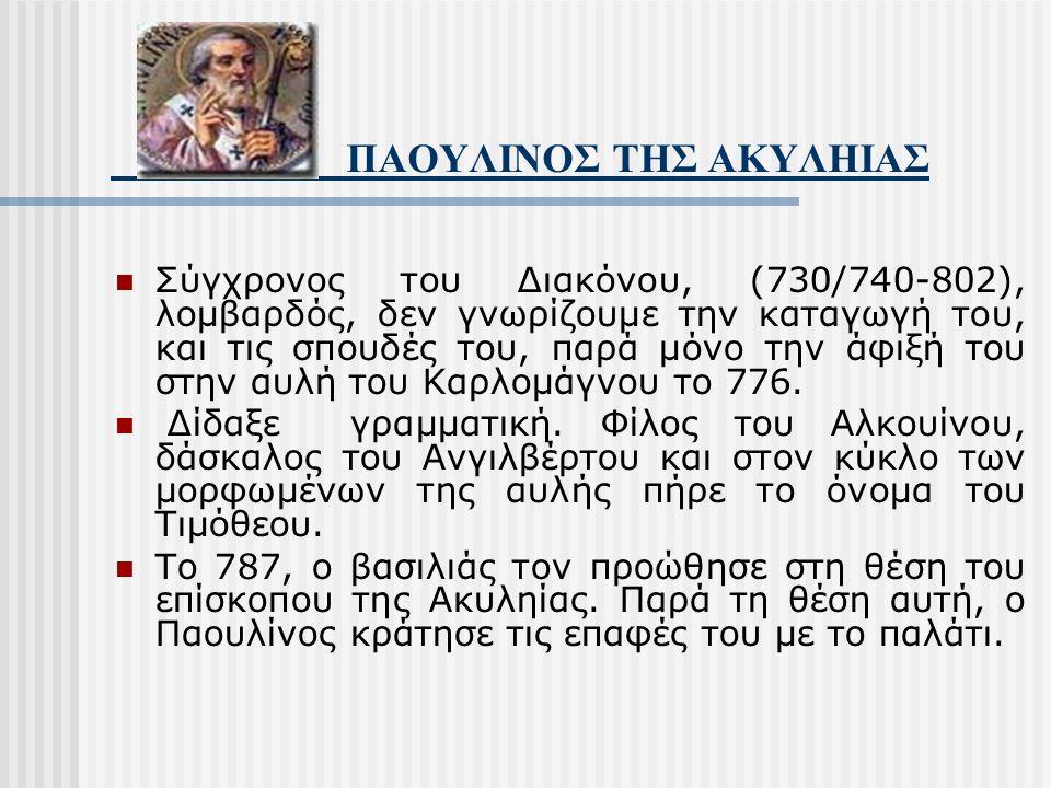 ΠΑΟΥΛΙΝΟΣ ΤΗΣ ΑΚΥΛΗΙΑΣ Σύγχρονος του Διακόνου, (730/740-802), λομβαρδός, δεν γνωρίζουμε την καταγωγή του, και τις σπουδές του, παρά μόνο την άφιξή του στην αυλή του Καρλομάγνου το 776.