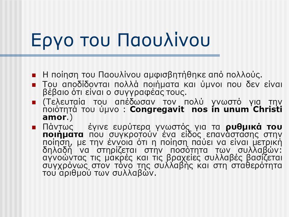 Εργο του Παουλίνου Ο Παουλίνος δεν είναι ο εισηγητής της ρυθμικής ποίησης (η οποία ανάγεται σε ένα ψαλμό του αγίου Αυγουστίνου εναντίον των Δονατιστών), αλλά είναι ο πρώτος ποιητής που την εφάρμοσε συστηματικά.
