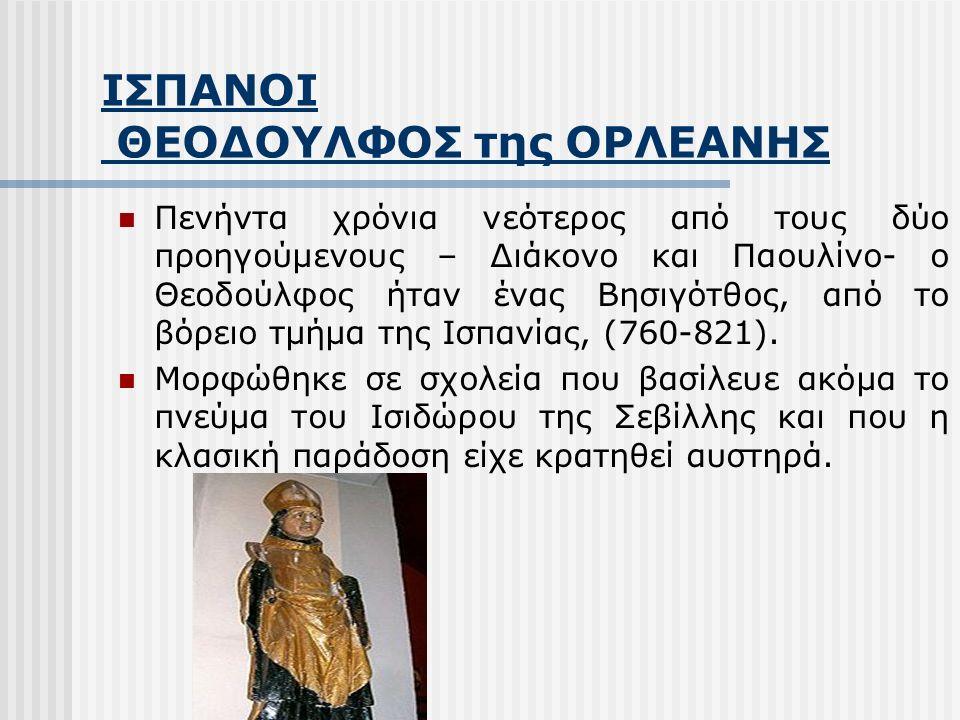 ΘΕΟΔΟΥΛΦΟΣ της ΟΡΛΕΑΝΗΣ Ο Θεοδούλφος ήρθε στην αυλή του Καρλομάγνου το 780 και δραστηριοποιήθηκε στο φιλολογικό κύκλο της Ακαδημίας του Παλατιού.