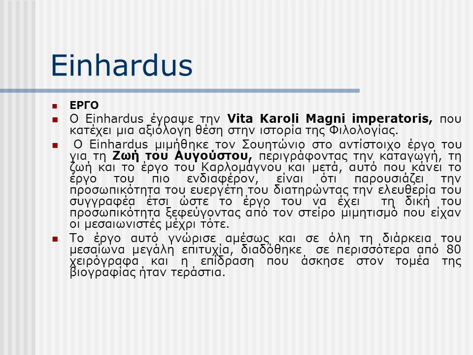 Einhardus ΕΡΓΟ Ο Einhardus έγραψε την Vita Karoli Magni imperatoris, που κατέχει μια αξιόλογη θέση στην ιστορία της Φιλολογίας.