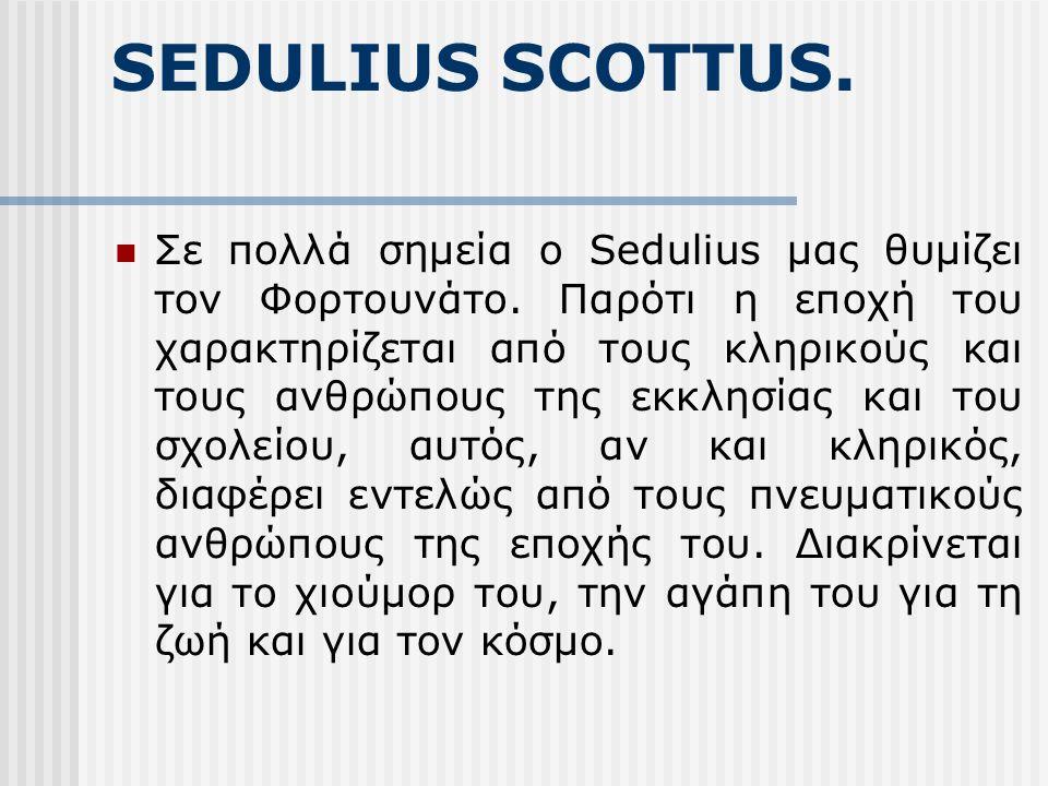 SEDULIUS SCOTTUS. Σε πολλά σημεία ο Sedulius μας θυμίζει τον Φορτουνάτο. Παρότι η εποχή του χαρακτηρίζεται από τους κληρικούς και τους ανθρώπους της ε
