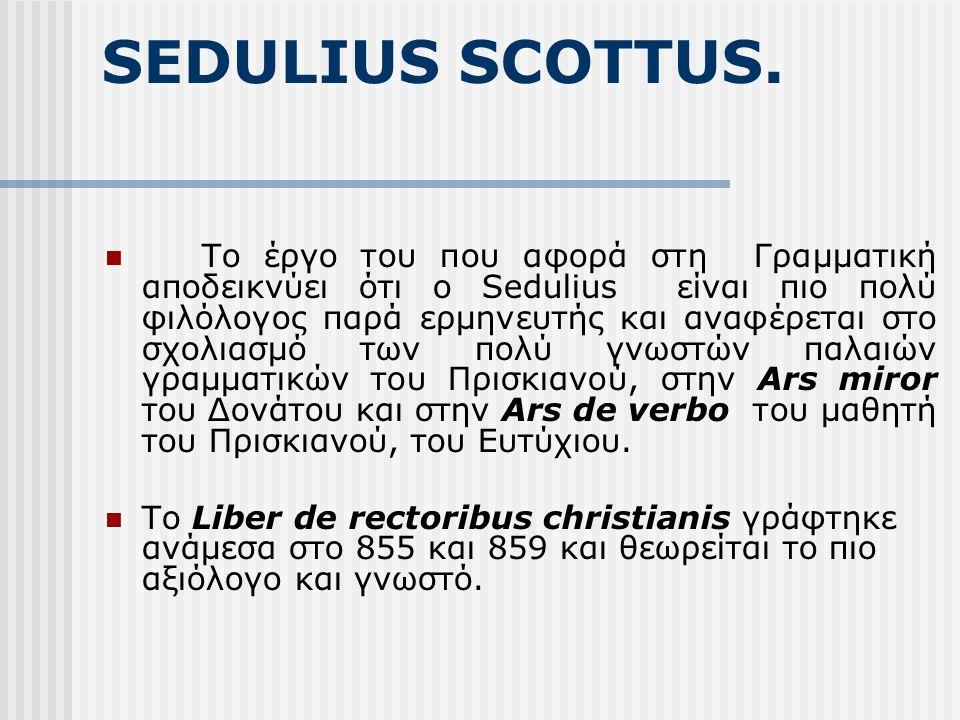 SEDULIUS SCOTTUS. Το έργο του που αφορά στη Γραμματική αποδεικνύει ότι ο Sedulius είναι πιο πολύ φιλόλογος παρά ερμηνευτής και αναφέρεται στο σχολιασμ