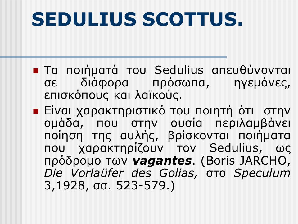 SEDULIUS SCOTTUS. Τα ποιήματά του Sedulius απευθύνονται σε διάφορα πρόσωπα, ηγεμόνες, επισκόπους και λαϊκούς. Είναι χαρακτηριστικό του ποιητή ότι στην