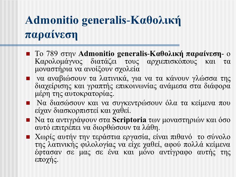 Admonitio generalis-Καθολική παραίνεση Το 789 στην Admonitio generalis-Καθολική παραίνεση- ο Καρολομάγνος διατάζει τους αρχιεπισκόπους και τα μοναστήρια να ανοίξουν σχολεία να αναβιώσουν τα λατινικά, για να τα κάνουν γλώσσα της διαχείρισης και γραπτής επικοινωνίας ανάμεσα στα διάφορα μέρη της αυτοκρατορίας.