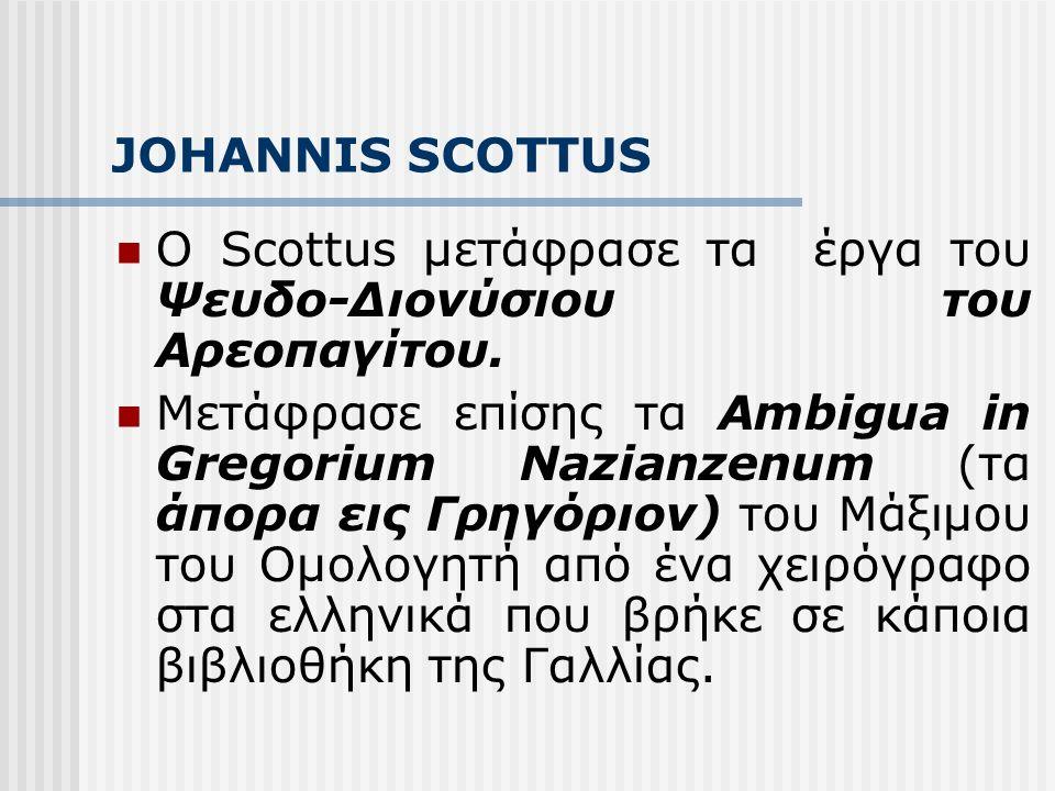 JOHANNIS SCOTTUS Ο Scottus μετάφρασε τα έργα του Ψευδο-Διονύσιου του Αρεοπαγίτου. Μετάφρασε επίσης τα Ambigua in Gregorium Nazianzenum (τα άπορα εις Γ
