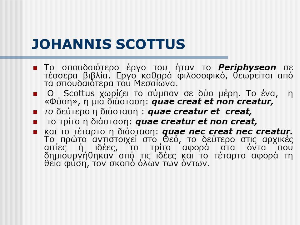 JOHANNIS SCOTTUS Το σπουδαιότερο έργο του ήταν το Periphyseon σε τέσσερα βιβλία. Εργο καθαρά φιλοσοφικό, θεωρείται από τα σπουδαιότερα του Μεσαίωνα. Ο