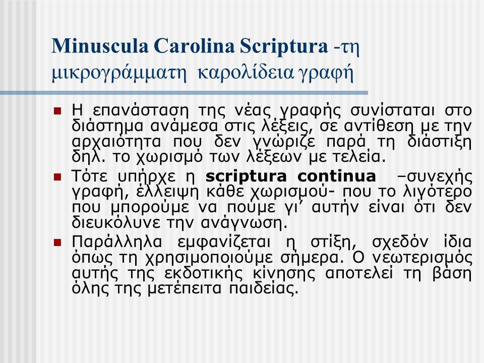Minuscula Carolina Scriptura -τη μικρογράμματη καρολίδεια γραφή Η επανάσταση της νέας γραφής συνίσταται στο διάστημα ανάμεσα στις λέξεις, σε αντίθεση με την αρχαιότητα που δεν γνώριζε παρά τη διάστιξη δηλ.