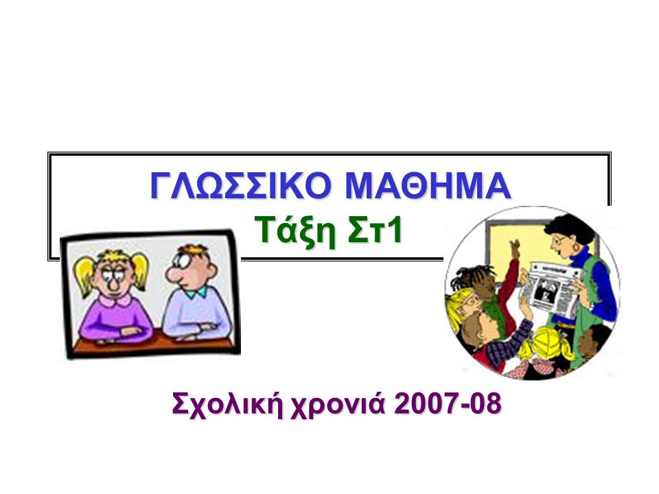 ΓΛΩΣΣΙΚΟ ΜΑΘΗΜΑ Τάξη Στ1 Σχολική χρονιά 2007-08