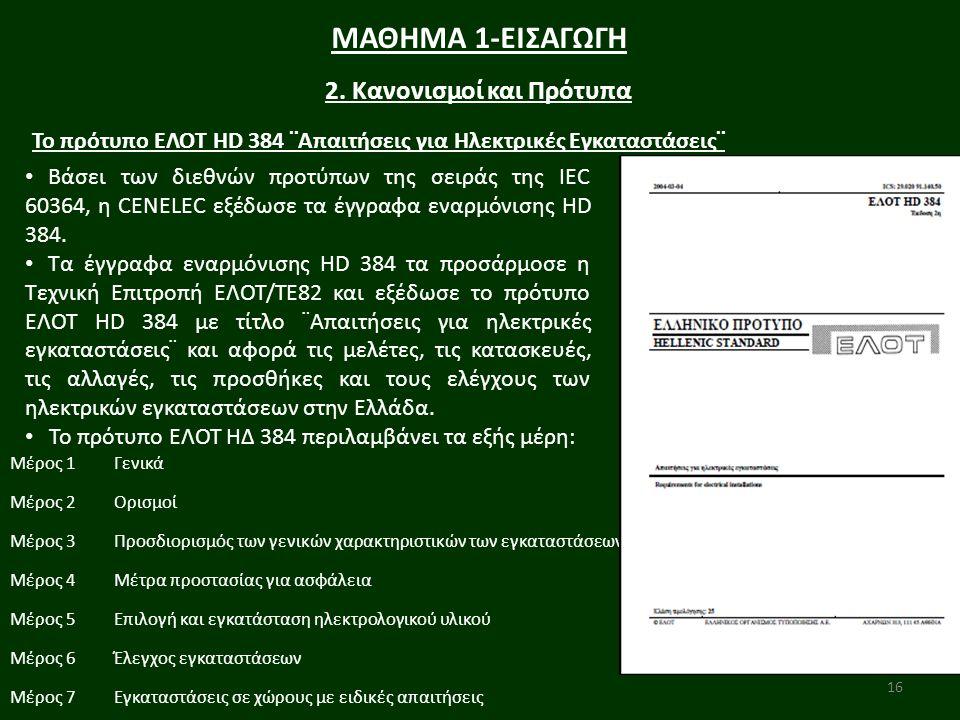 16 ΜΑΘΗΜΑ 1-ΕΙΣΑΓΩΓΗ 2. Κανονισμοί και Πρότυπα Βάσει των διεθνών προτύπων της σειράς της IEC 60364, η CENELEC εξέδωσε τα έγγραφα εναρμόνισης HD 384. Τ