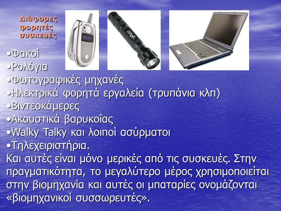 Ας δούμε τώρα μερικές συσκευές που χρειάζονται μπαταρίες για να λειτουργήσουν: μπαταρίες για να λειτουργήσουν: Κασετόφωνα / ΡαδιόφωναΚασετόφωνα / Ραδιόφωνα CD playersCD players Walkman/ discmanWalkman/ discman Παιχνιδομηχανές τσέπηςΠαιχνιδομηχανές τσέπης Κινητά τηλέφωναΚινητά τηλέφωνα Ασύρματα τηλέφωναΑσύρματα τηλέφωνα Παιχνίδια (τηλεκατευθυνόμενα, κούκλες κλπ)Παιχνίδια (τηλεκατευθυνόμενα, κούκλες κλπ) ΑυτοκίνηταΑυτοκίνητα Φορητοί ηλεκτρονικοί υπολογιστέςΦορητοί ηλεκτρονικοί υπολογιστές Διάφορες φορητές συσκευές