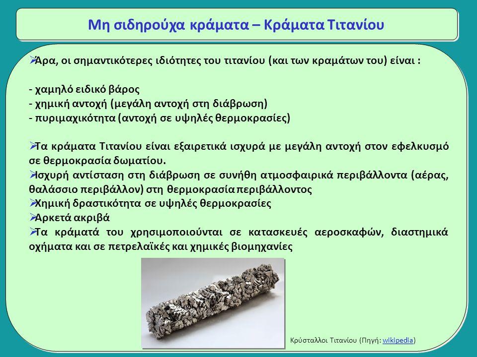 Μη σιδηρούχα κράματα – Κράματα Τιτανίου  Άρα, οι σημαντικότερες ιδιότητες του τιτανίου (και των κραμάτων του) είναι : - χαμηλό ειδικό βάρος - χημική αντοχή (μεγάλη αντοχή στη διάβρωση) - πυριμαχικότητα (αντοχή σε υψηλές θερμοκρασίες)  Τα κράματα Τιτανίου είναι εξαιρετικά ισχυρά με μεγάλη αντοχή στον εφελκυσμό σε θερμοκρασία δωματίου.