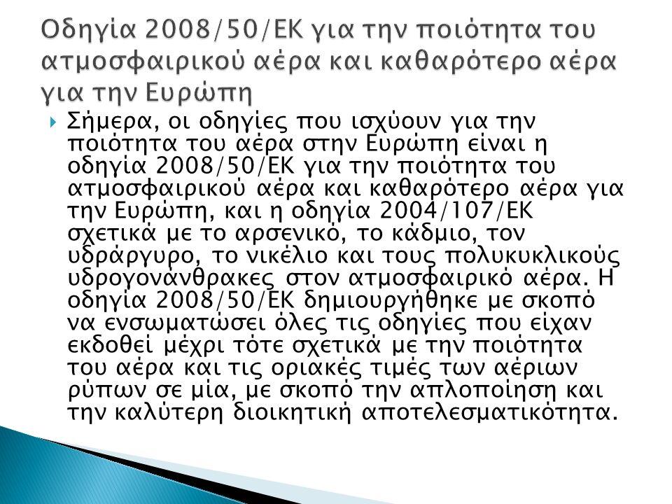  Σήμερα, οι οδηγίες που ισχύουν για την ποιότητα του αέρα στην Ευρώπη είναι η οδηγία 2008/50/ΕΚ για την ποιότητα του ατμοσφαιρικού αέρα και καθαρότερο αέρα για την Ευρώπη, και η οδηγία 2004/107/ΕΚ σχετικά με το αρσενικό, το κάδμιο, τον υδράργυρο, το νικέλιο και τους πολυκυκλικούς υδρογονάνθρακες στον ατμοσφαιρικό αέρα.