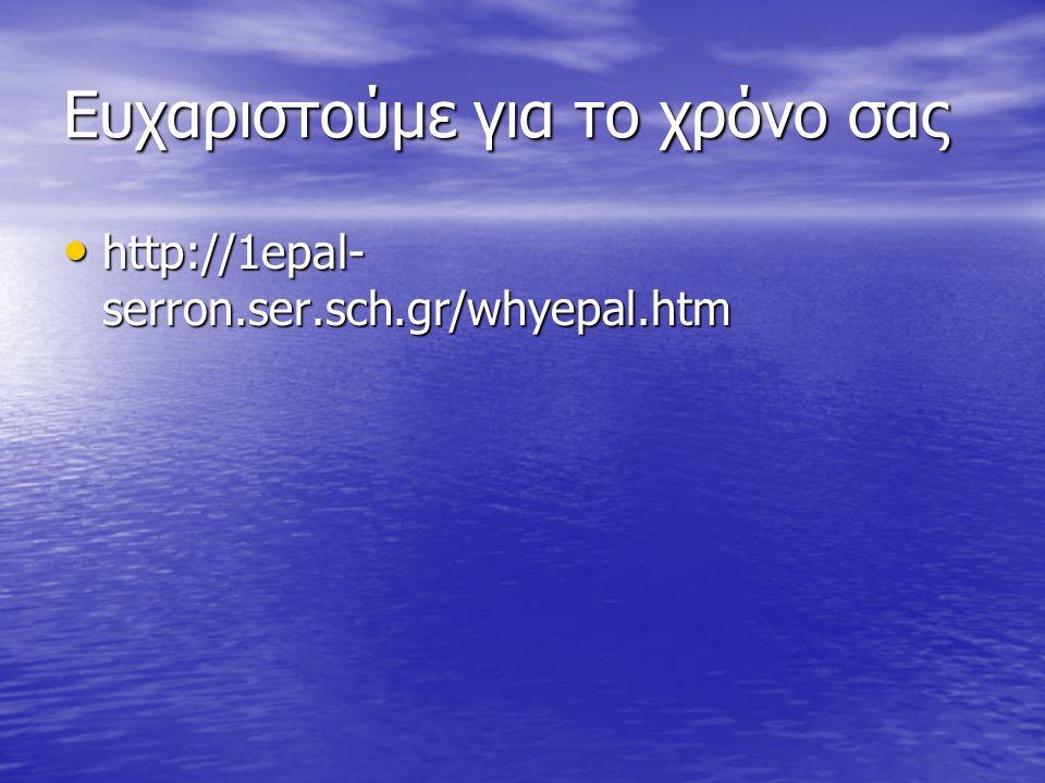 Ευχαριστούμε για το χρόνο σας http://1epal- serron.ser.sch.gr/whyepal.htm http://1epal- serron.ser.sch.gr/whyepal.htm