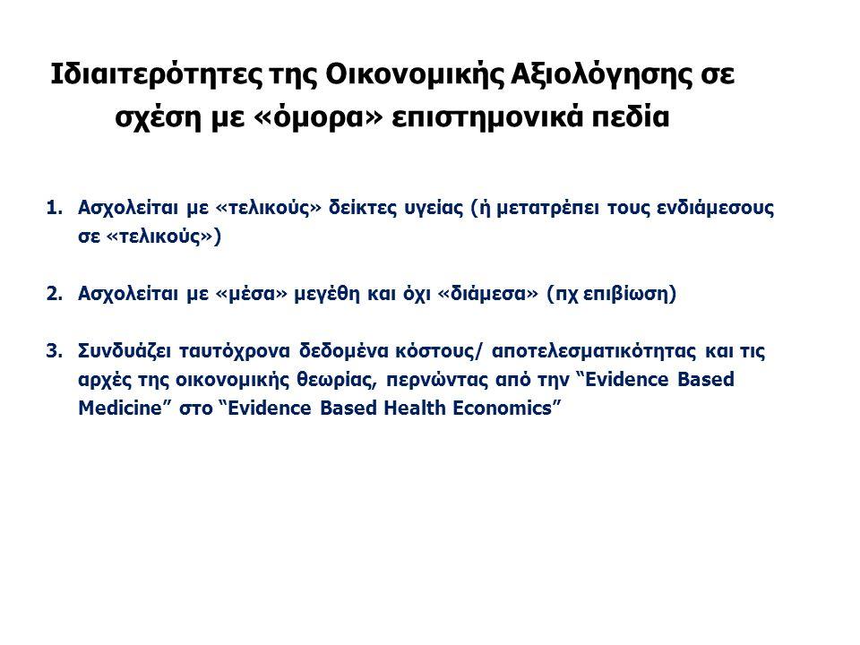 Ιδιαιτερότητες της Οικονομικής Αξιολόγησης σε σχέση με «όμορα» επιστημονικά πεδία 1.Ασχολείται με «τελικούς» δείκτες υγείας (ή μετατρέπει τους ενδιάμεσους σε «τελικούς») 2.Ασχολείται με «μέσα» μεγέθη και όχι «διάμεσα» (πχ επιβίωση) 3.Συνδυάζει ταυτόχρονα δεδομένα κόστους/ αποτελεσματικότητας και τις αρχές της οικονομικής θεωρίας, περνώντας από την Evidence Based Medicine στο Evidence Based Health Economics