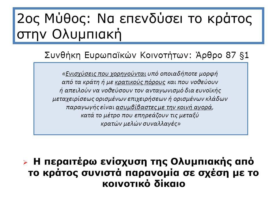 2ος Μύθος: Να επενδύσει το κράτος στην Ολυμπιακή Συνθήκη Ευρωπαϊκών Κοινοτήτων: Άρθρο 87 §1  Η περαιτέρω ενίσχυση της Ολυμπιακής από το κράτος συνιστά παρανομία σε σχέση με το κοινοτικό δίκαιο «Ενισχύσεις που χορηγούνται υπό οποιαδήποτε μορφή από τα κράτη ή με κρατικούς πόρους και που νοθεύουν ή απειλούν να νοθεύσουν τον ανταγωνισμό δια ευνοϊκής μεταχειρίσεως ορισμένων επιχειρήσεων ή ορισμένων κλάδων παραγωγής είναι ασυμβίβαστες με την κοινή αγορά, κατά το μέτρο που επηρεάζουν τις μεταξύ κρατών μελών συναλλαγές»