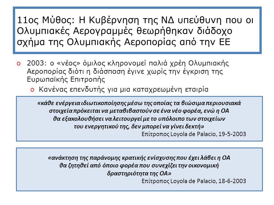 11ος Μύθος: Η Κυβέρνηση της ΝΔ υπεύθυνη που οι Ολυμπιακές Αερογραμμές θεωρήθηκαν διάδοχο σχήμα της Ολυμπιακής Αεροπορίας από την ΕΕ o2003: ο «νέος» όμιλος κληρονομεί παλιά χρέη Ολυμπιακής Αεροπορίας διότι η διάσπαση έγινε χωρίς την έγκριση της Ευρωπαϊκής Επιτροπής oΚανένας επενδυτής για μια καταχρεωμένη εταιρία «κάθε ενέργεια ιδιωτικοποίησης μέσω της οποίας τα βιώσιμα περιουσιακά στοιχεία πρόκειται να μεταβιβαστούν σε ένα νέο φορέα, ενώ η ΟΑ θα εξακολουθήσει να λειτουργεί με το υπόλοιπο των στοιχείων του ενεργητικού της, δεν μπορεί να γίνει δεκτή» Επίτροπος Loyola de Palacio, 19-5-2003 «ανάκτηση της παράνομης κρατικής ενίσχυσης που έχει λάβει η ΟΑ θα ζητηθεί από όποιο φορέα που συνεχίζει την οικονομική δραστηριότητα της ΟΑ» Επίτροπος Loyola de Palacio, 18-6-2003