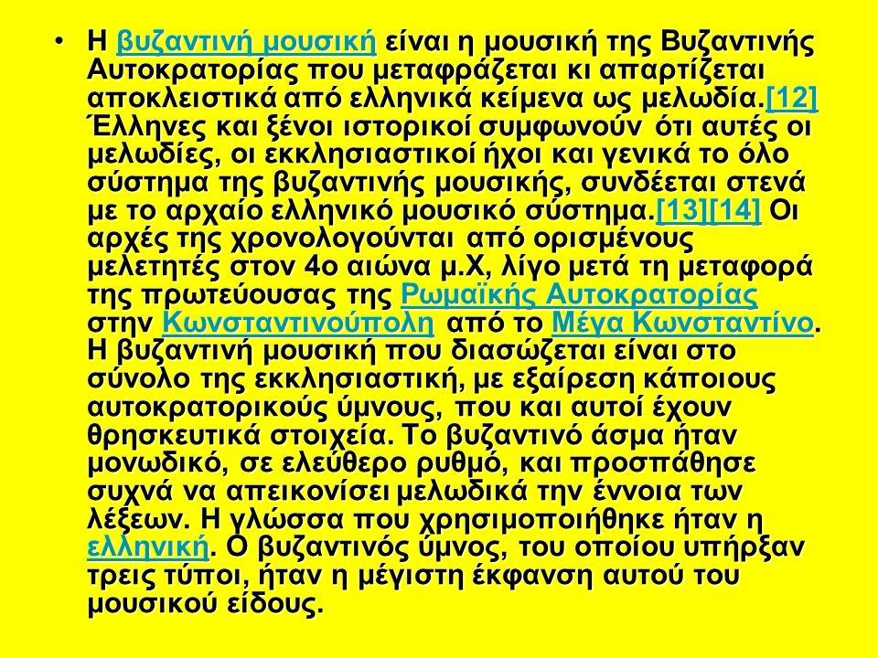 Η βυζαντινή μουσική είναι η μουσική της Βυζαντινής Αυτοκρατορίας που μεταφράζεται κι απαρτίζεται αποκλειστικά από ελληνικά κείμενα ως μελωδία.[12] Έλληνες και ξένοι ιστορικοί συμφωνούν ότι αυτές οι μελωδίες, οι εκκλησιαστικοί ήχοι και γενικά το όλο σύστημα της βυζαντινής μουσικής, συνδέεται στενά με το αρχαίο ελληνικό μουσικό σύστημα.[13][14] Οι αρχές της χρονολογούνται από ορισμένους μελετητές στον 4ο αιώνα μ.Χ, λίγο μετά τη μεταφορά της πρωτεύουσας της Ρωμαϊκής Αυτοκρατορίας στην Κωνσταντινούπολη από το Μέγα Κωνσταντίνο.