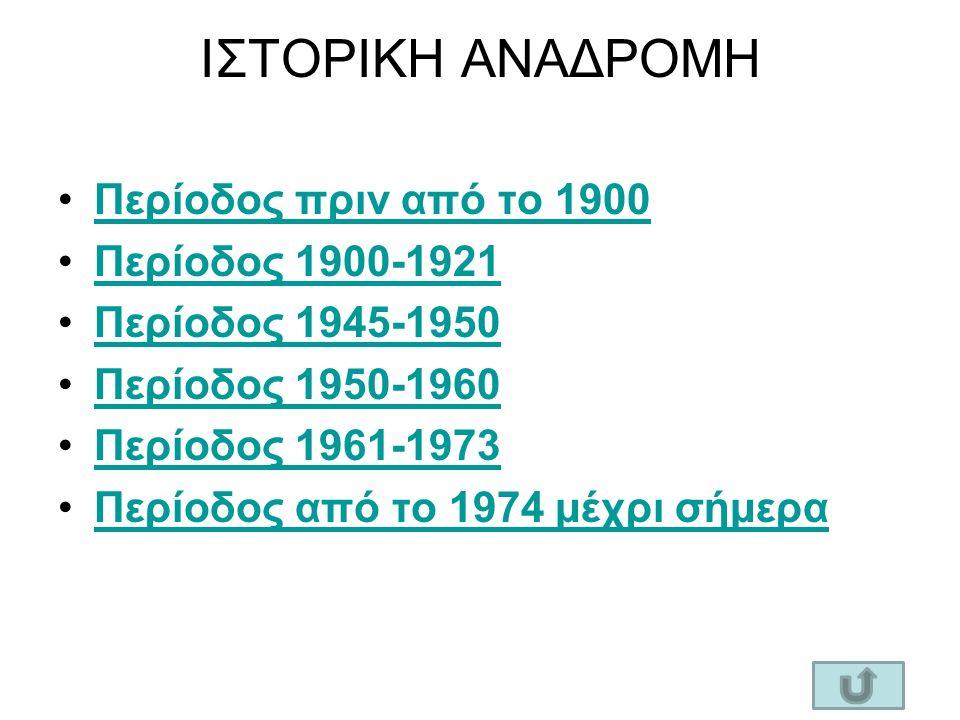 ΙΣΤΟΡΙΚΗ ΑΝΑΔΡΟΜΗ Περίοδος πριν από το 1900 Περίοδος 1900-1921 Περίοδος 1945-1950 Περίοδος 1950-1960 Περίοδος 1961-1973 Περίοδος από το 1974 μέχρι σήμερα