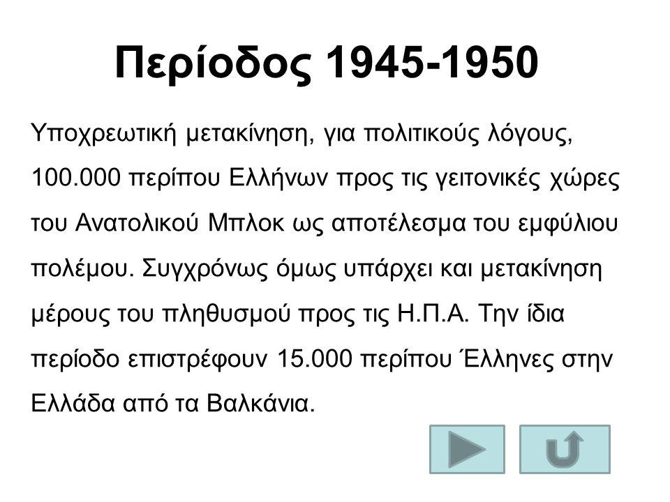 Περίοδος 1945-1950 Υποχρεωτική μετακίνηση, για πολιτικούς λόγους, 100.000 περίπου Ελλήνων προς τις γειτονικές χώρες του Ανατολικού Μπλοκ ως αποτέλεσμα του εμφύλιου πολέμου.