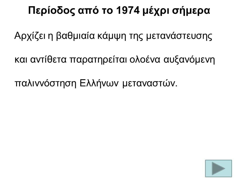Περίοδος από το 1974 μέχρι σήμερα Αρχίζει η βαθμιαία κάμψη της μετανάστευσης και αντίθετα παρατηρείται ολοένα αυξανόμενη παλιννόστηση Ελλήνων μεταναστών.