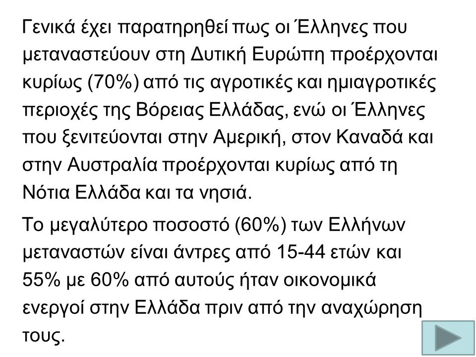 Γενικά έχει παρατηρηθεί πως οι Έλληνες που μεταναστεύουν στη Δυτική Ευρώπη προέρχονται κυρίως (70%) από τις αγροτικές και ημιαγροτικές περιοχές της Βόρειας Ελλάδας, ενώ οι Έλληνες που ξενιτεύονται στην Αμερική, στον Καναδά και στην Αυστραλία προέρχονται κυρίως από τη Νότια Ελλάδα και τα νησιά.
