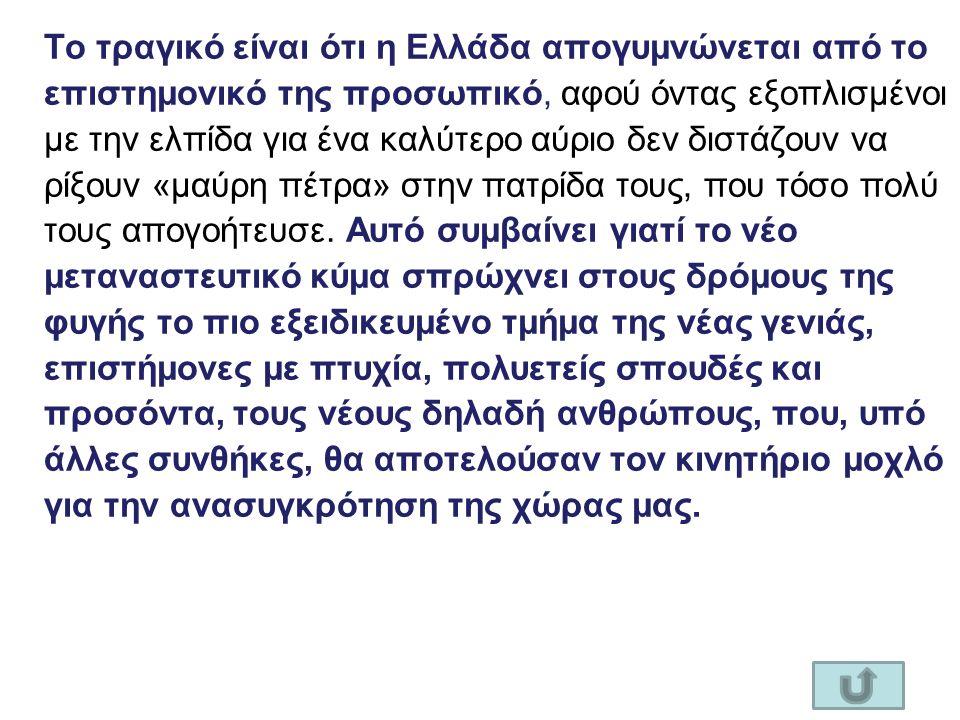 Το τραγικό είναι ότι η Ελλάδα απογυμνώνεται από το επιστημονικό της προσωπικό, αφού όντας εξοπλισμένοι με την ελπίδα για ένα καλύτερο αύριο δεν διστάζουν να ρίξουν «μαύρη πέτρα» στην πατρίδα τους, που τόσο πολύ τους απογοήτευσε.