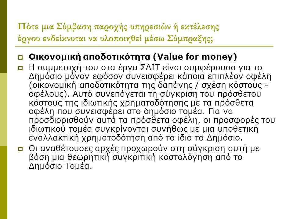 Πότε μια Σύμβαση παροχής υπηρεσιών ή εκτέλεσης έργου ενδείκνυται να υλοποιηθεί μέσω Σύμπραξης;  Οικονομική αποδοτικότητα (Value for money)  H συμμετοχή του στα έργα ΣΔΙΤ είναι συμφέρουσα για το Δημόσιο μόνον εφόσον συνεισφέρει κάποια επιπλέον οφέλη (οικονομική αποδοτικότητα της δαπάνης / σχέση κόστους - οφέλους).