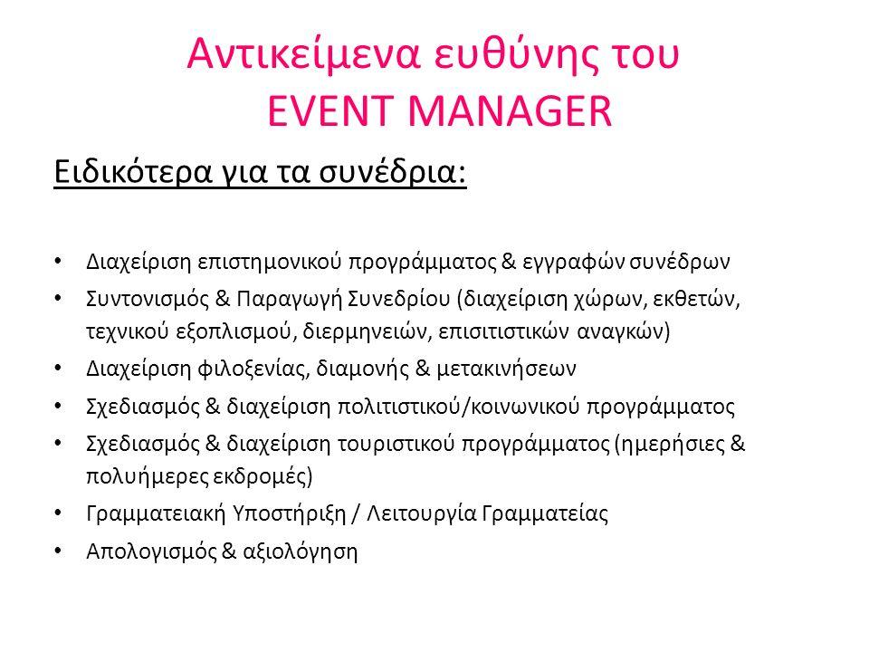 Αντικείμενα ευθύνης του EVENT MANAGER Σχεδιασμός – Οργάνωση- Παραγωγή της εκδήλωσης Προσδιορισμός & προσέγγιση κοινού εκδήλωσης Συντονισμός υλοποίησης δράσεων Συντονισμό όλων των εξωτερικών συνεργατών (φωτογράγοι, dj, ηχολήπτες, διακοσμητές κλπ) Εύρεση & Διαχείριση Χορηγιών Οικονομική Διαχείριση Επικοινωνία & Προβολή Επιμέλεια & παραγωγή έντυπου/ ηλεκτρονικού υλικού