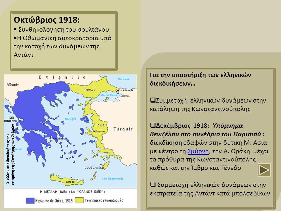 Οκτώβριος 1918:  Συνθηκολόγηση του σουλτάνου  Η Οθωμανική αυτοκρατορία υπό την κατοχή των δυνάμεων της Αντάντ Για την υποστήριξη των ελληνικών διεκδικήσεων…  Συμμετοχή ελληνικών δυνάμεων στην κατάληψη της Κωνσταντινούπολης  Δεκέμβριος 1918: Υπόμνημα Βενιζέλου στο συνέδριο του Παρισιού : διεκδίκηση εδαφών στην δυτική Μ.