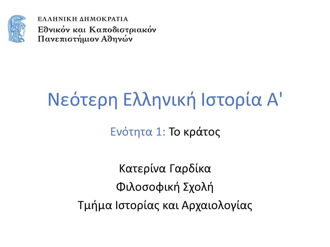 Νεότερη Ελληνική Ιστορία Α Ενότητα 1: Το κράτος Κατερίνα Γαρδίκα Φιλοσοφική Σχολή Τμήμα Ιστορίας και Αρχαιολογίας