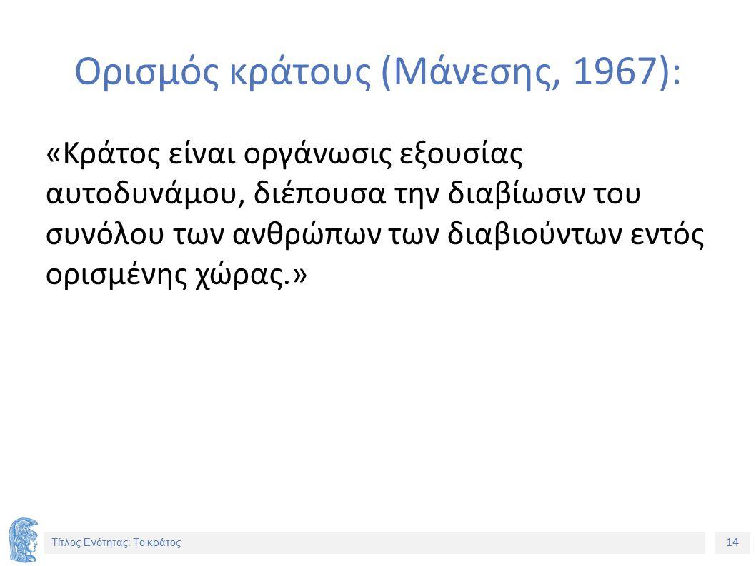 14 Τίτλος Ενότητας: Το κράτος Ορισμός κράτους (Μάνεσης, 1967): «Κράτος είναι οργάνωσις εξουσίας αυτοδυνάμου, διέπουσα την διαβίωσιν του συνόλου των ανθρώπων των διαβιούντων εντός ορισμένης χώρας.»