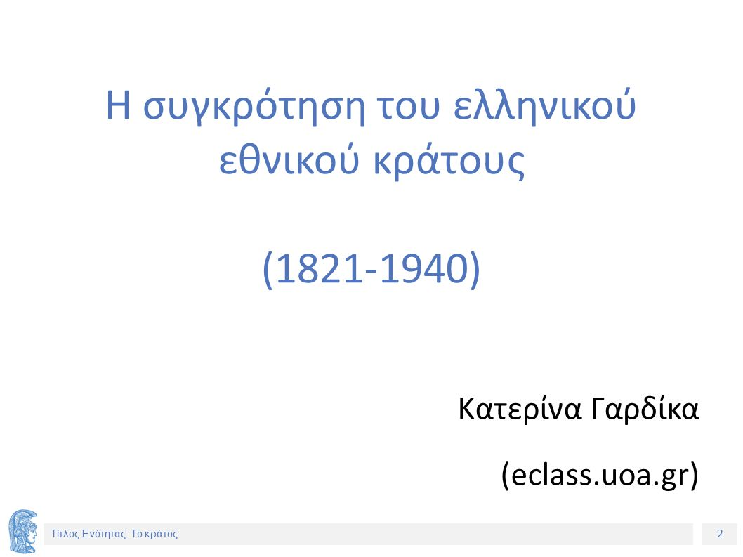 2 Τίτλος Ενότητας: Το κράτος Η συγκρότηση του ελληνικού εθνικού κράτους (1821-1940) Κατερίνα Γαρδίκα (eclass.uoa.gr)