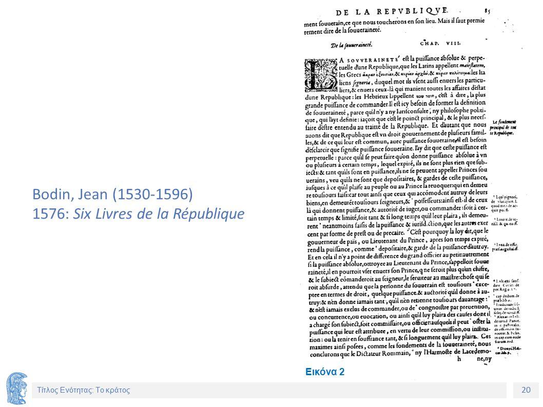 20 Τίτλος Ενότητας: Το κράτος Bodin, Jean (1530-1596) 1576: Six Livres de la République Εικόνα 2
