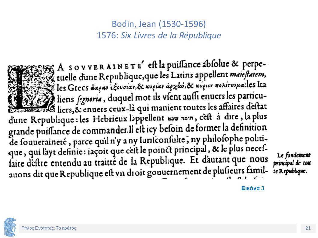 21 Τίτλος Ενότητας: Το κράτος Bodin, Jean (1530-1596) 1576: Six Livres de la République Εικόνα 3