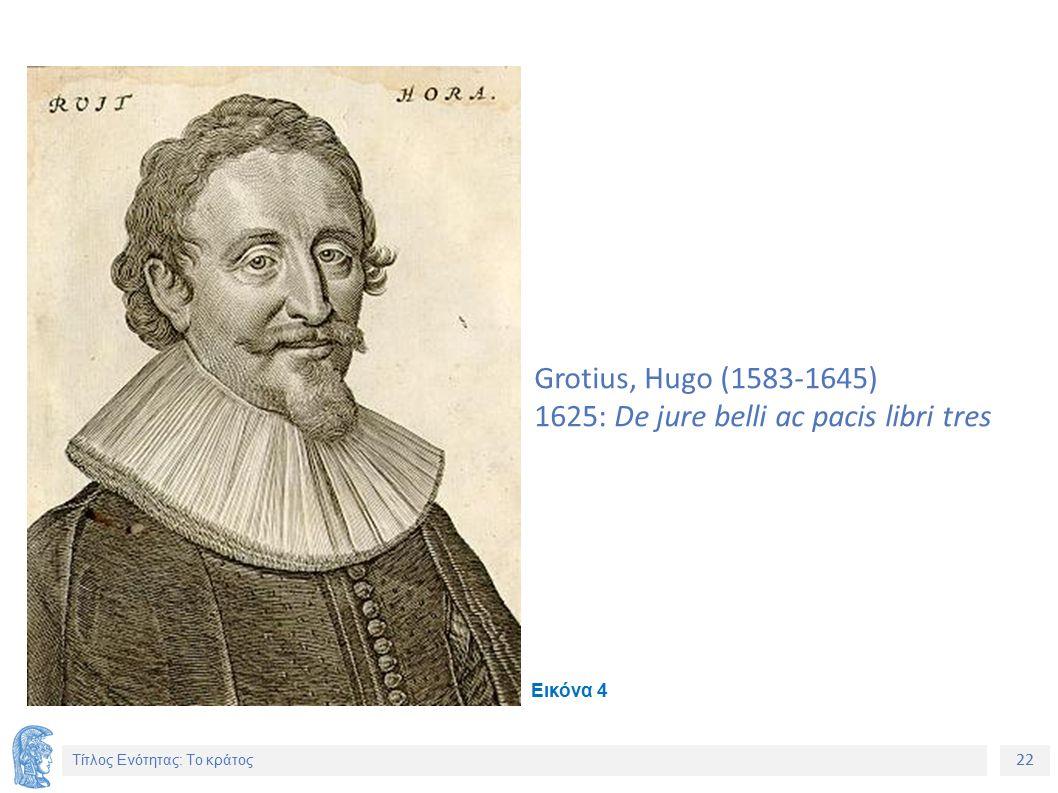 22 Τίτλος Ενότητας: Το κράτος Grotius, Hugo (1583-1645) 1625: De jure belli ac pacis libri tres Εικόνα 4