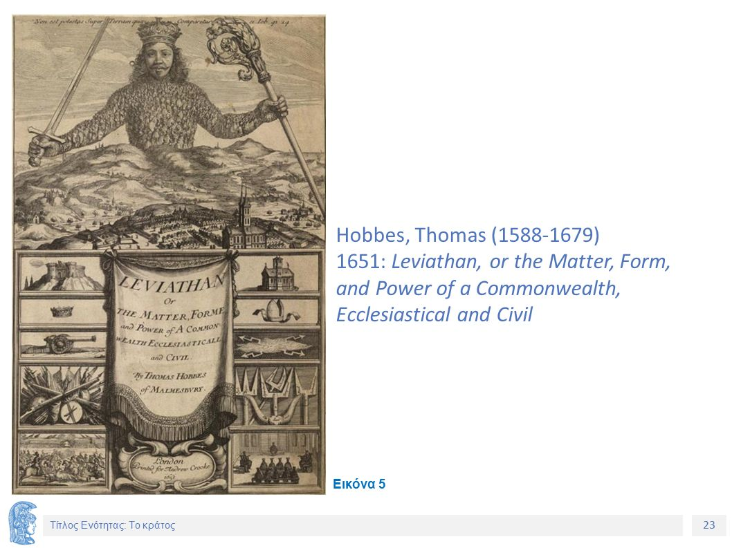 23 Τίτλος Ενότητας: Το κράτος Hobbes, Thomas (1588-1679) 1651: Leviathan, or the Matter, Form, and Power of a Commonwealth, Ecclesiastical and Civil Εικόνα 5