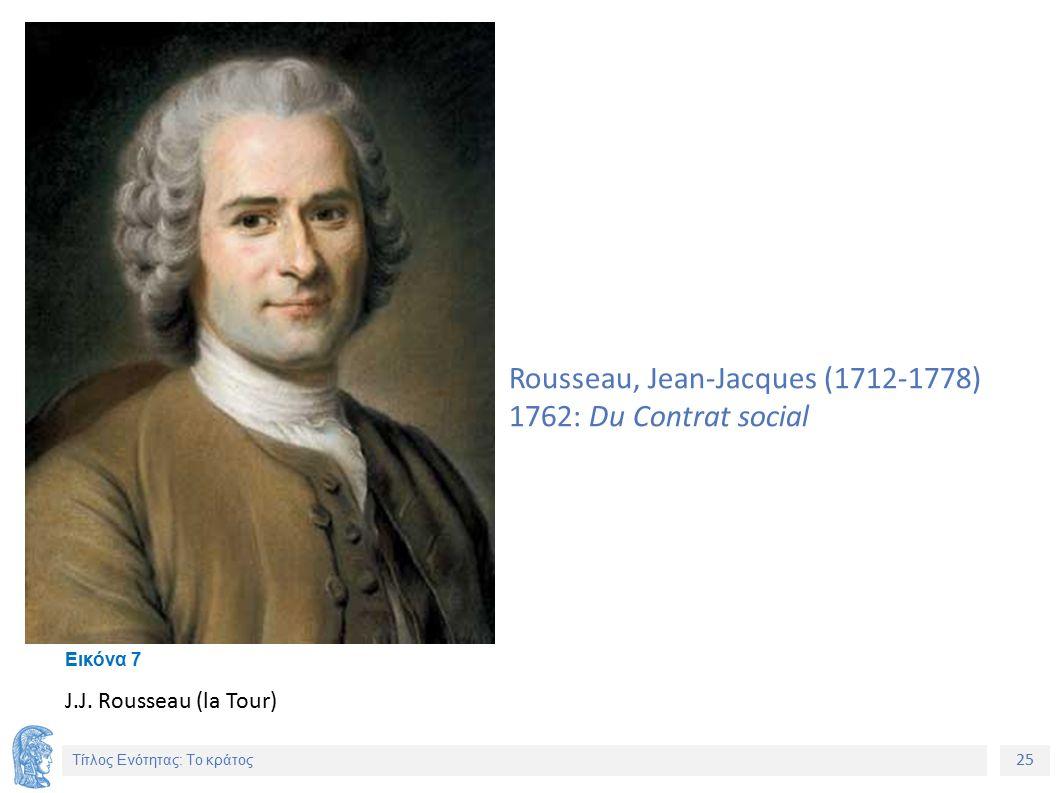 25 Τίτλος Ενότητας: Το κράτος Rousseau, Jean-Jacques (1712-1778) 1762: Du Contrat social J.J.