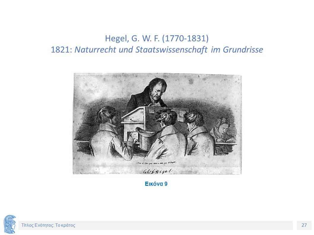 27 Τίτλος Ενότητας: Το κράτος Hegel, G. W. F. (1770-1831) 1821: Naturrecht und Staatswissenschaft im Grundrisse Εικόνα 9