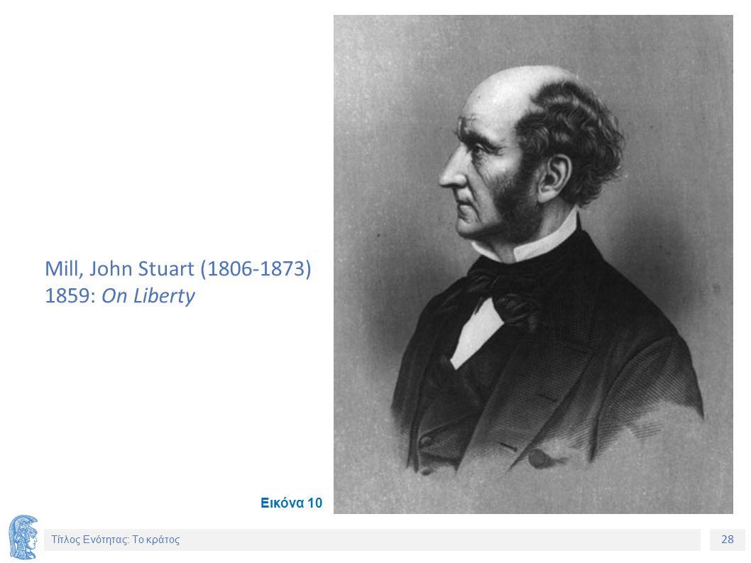 28 Τίτλος Ενότητας: Το κράτος Mill, John Stuart (1806-1873) 1859: On Liberty Εικόνα 10