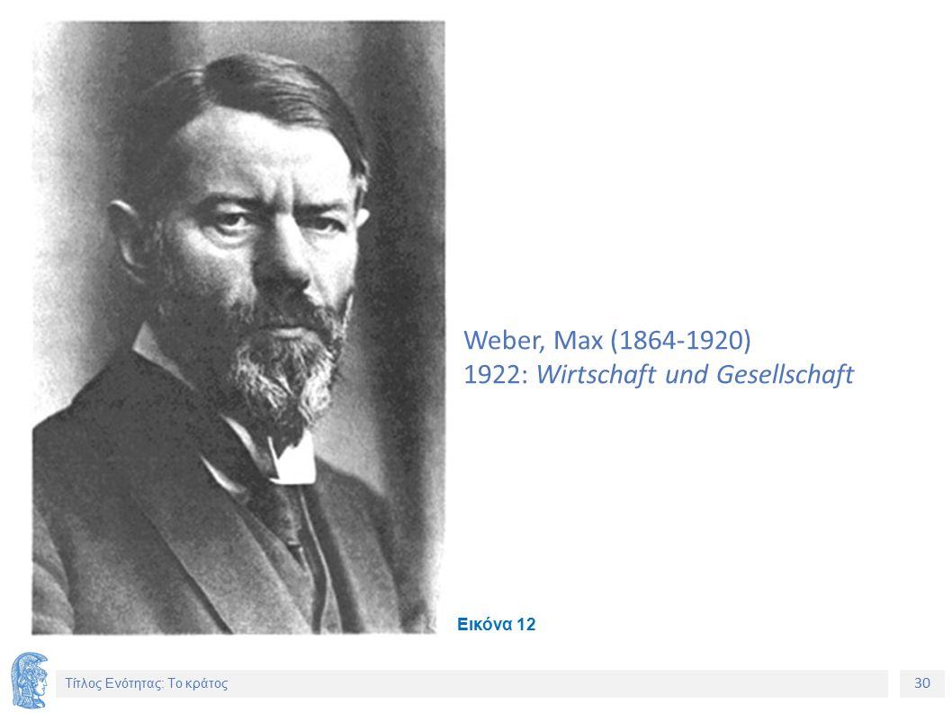 30 Τίτλος Ενότητας: Το κράτος Weber, Max (1864-1920) 1922: Wirtschaft und Gesellschaft Εικόνα 12