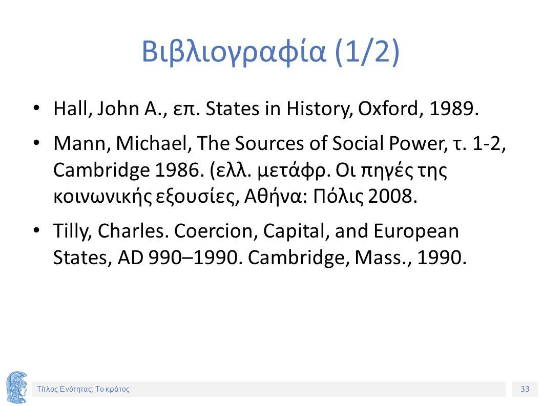 33 Τίτλος Ενότητας: Το κράτος Βιβλιογραφία (1/2) Hall, John A., επ. States in History, Oxford, 1989. Mann, Michael, The Sources of Social Power, τ. 1-