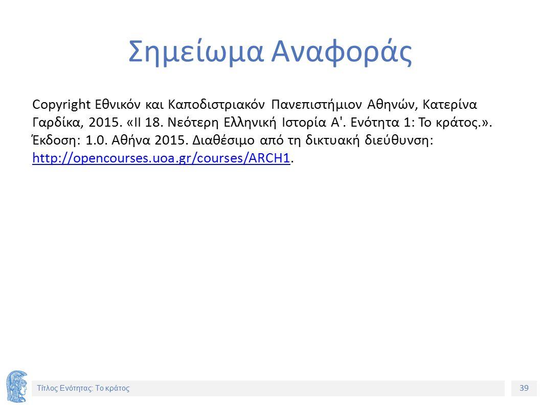 39 Τίτλος Ενότητας: Το κράτος Σημείωμα Αναφοράς Copyright Εθνικόν και Καποδιστριακόν Πανεπιστήμιον Αθηνών, Κατερίνα Γαρδίκα, 2015. «ΙΙ 18. Νεότερη Ελλ