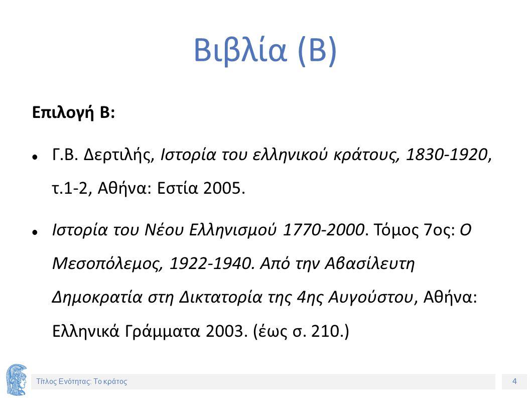 4 Τίτλος Ενότητας: Το κράτος Βιβλία (Β) Επιλογή Β: Γ.Β. Δερτιλής, Ιστορία του ελληνικού κράτους, 1830-1920, τ.1-2, Αθήνα: Εστία 2005. Ιστορία του Νέου