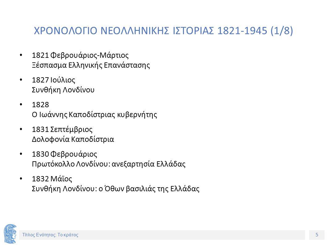 5 Τίτλος Ενότητας: Το κράτος ΧΡΟΝΟΛΟΓΙΟ ΝΕΟΛΛΗΝΙΚΗΣ ΙΣΤΟΡΙΑΣ 1821-1945 (1/8) 1821 Φεβρουάριος-Μάρτιος Ξέσπασμα Ελληνικής Επανάστασης 1827 Ιούλιος Συνθήκη Λονδίνου 1828 Ο Ιωάννης Καποδίστριας κυβερνήτης 1831 Σεπτέμβριος Δολοφονία Καποδίστρια 1830 Φεβρουάριος Πρωτόκολλο Λονδίνου: ανεξαρτησία Ελλάδας 1832 Μάϊος Συνθήκη Λονδίνου: ο Όθων βασιλιάς της Ελλάδας
