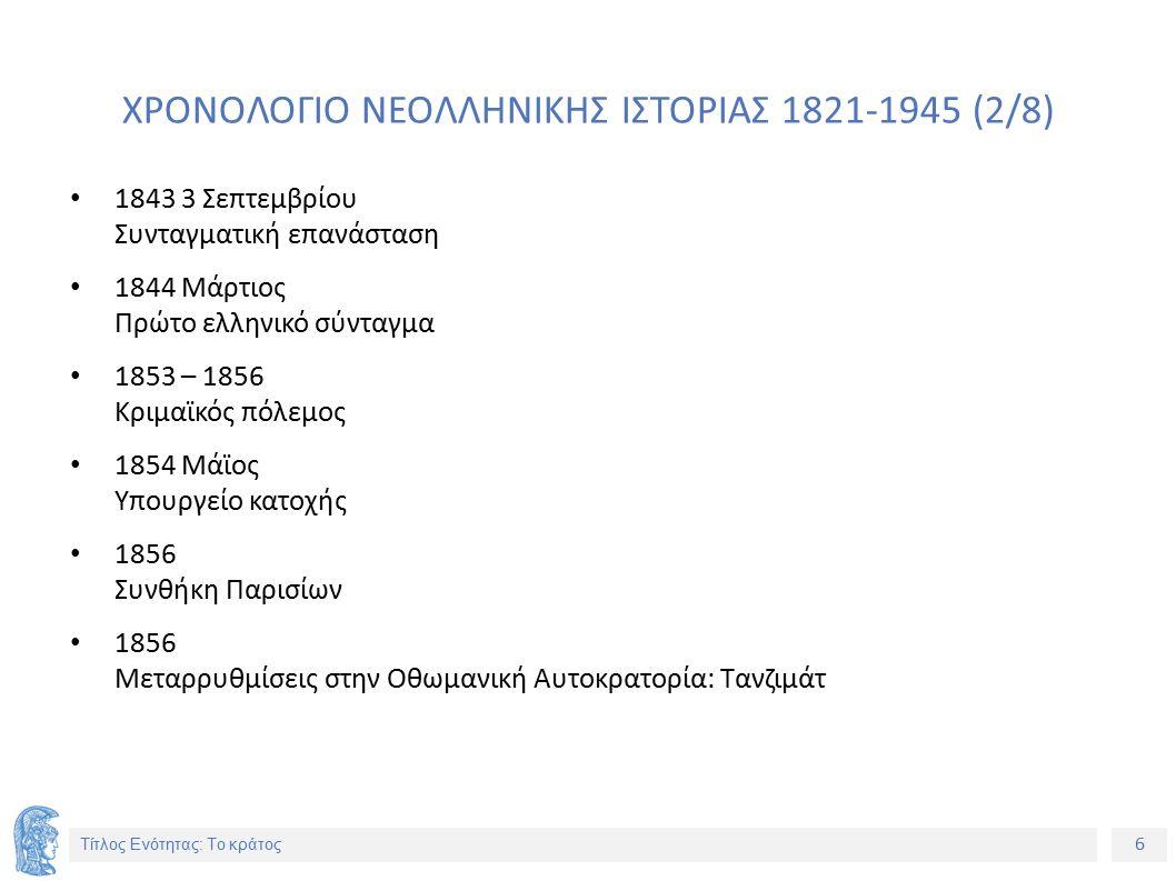 6 Τίτλος Ενότητας: Το κράτος ΧΡΟΝΟΛΟΓΙΟ ΝΕΟΛΛΗΝΙΚΗΣ ΙΣΤΟΡΙΑΣ 1821-1945 (2/8) 1843 3 Σεπτεμβρίου Συνταγματική επανάσταση 1844 Μάρτιος Πρώτο ελληνικό σύνταγμα 1853 – 1856 Κριμαϊκός πόλεμος 1854 Μάϊος Υπουργείο κατοχής 1856 Συνθήκη Παρισίων 1856 Μεταρρυθμίσεις στην Οθωμανική Αυτοκρατορία: Τανζιμάτ