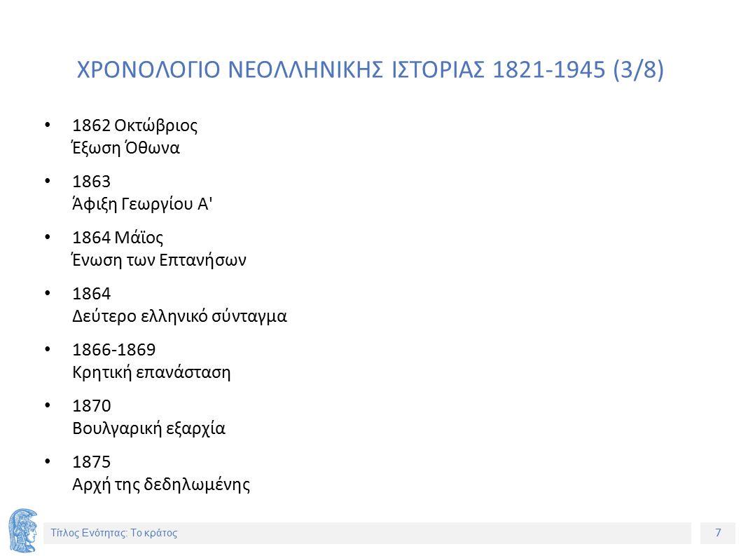 7 Τίτλος Ενότητας: Το κράτος ΧΡΟΝΟΛΟΓΙΟ ΝΕΟΛΛΗΝΙΚΗΣ ΙΣΤΟΡΙΑΣ 1821-1945 (3/8) 1862 Οκτώβριος Έξωση Όθωνα 1863 Άφιξη Γεωργίου Α 1864 Μάϊος Ένωση των Επτανήσων 1864 Δεύτερο ελληνικό σύνταγμα 1866-1869 Κρητική επανάσταση 1870 Βουλγαρική εξαρχία 1875 Αρχή της δεδηλωμένης