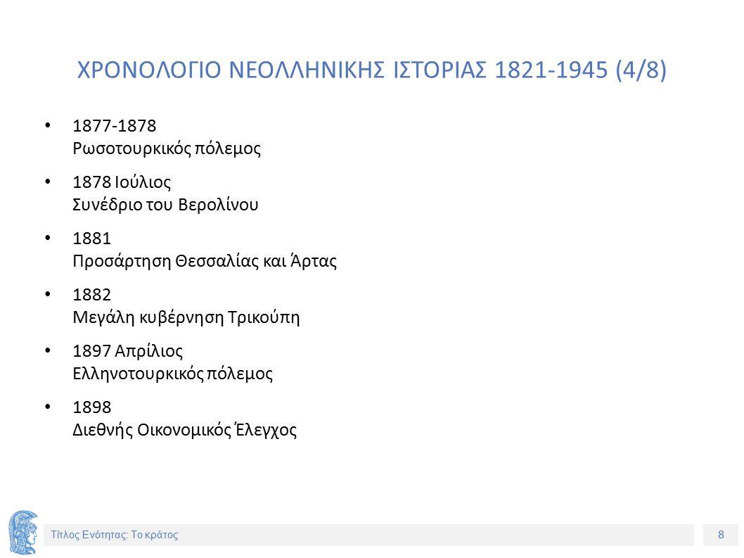 8 Τίτλος Ενότητας: Το κράτος ΧΡΟΝΟΛΟΓΙΟ ΝΕΟΛΛΗΝΙΚΗΣ ΙΣΤΟΡΙΑΣ 1821-1945 (4/8) 1877-1878 Ρωσοτουρκικός πόλεμος 1878 Ιούλιος Συνέδριο του Βερολίνου 1881 Προσάρτηση Θεσσαλίας και Άρτας 1882 Μεγάλη κυβέρνηση Τρικούπη 1897 Απρίλιος Ελληνοτουρκικός πόλεμος 1898 Διεθνής Οικονομικός Έλεγχος