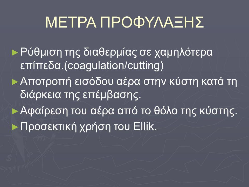 ΜΕΤΡΑ ΠΡΟΦΥΛΑΞΗΣ ► ► Ρύθμιση της διαθερμίας σε χαμηλότερα επίπεδα.(coagulation/cutting) ► ► Αποτροπή εισόδου αέρα στην κύστη κατά τη διάρκεια της επέμβασης.