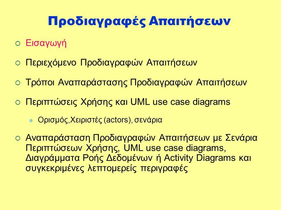 Προδιαγραφές Απαιτήσεων  Εισαγωγή  Περιεχόμενο Προδιαγραφών Απαιτήσεων  Τρόποι Αναπαράστασης Προδιαγραφών Απαιτήσεων  Περιπτώσεις Χρήσης και UML use case diagrams Ορισμός,Χειριστές (actors), σενάρια  Αναπαράσταση Προδιαγραφών Απαιτήσεων με Σενάρια Περιπτώσεων Χρήσης, UML use case diagrams, Διαγράμματα Ροής Δεδομένων ή Activity Diagrams και συγκεκριμένες λεπτομερείς περιγραφές